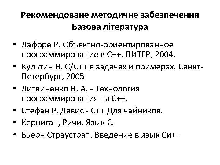 Рекомендоване методичне забезпечення Базова література • Лафоре Р. Объектно-ориентированное программирование в С++. ПИТЕР, 2004.