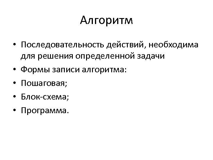 Алгоритм • Последовательность действий, необходима для решения определенной задачи • Формы записи алгоритма: •