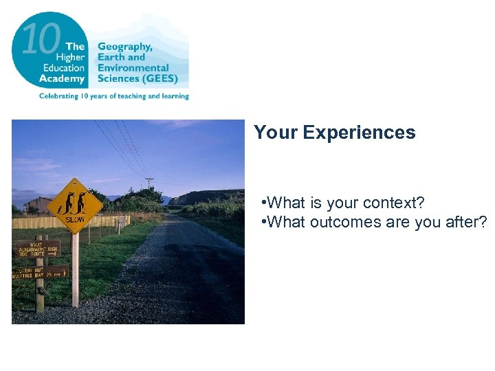 Your Experiences • What is your context? • What outcomes are you after?