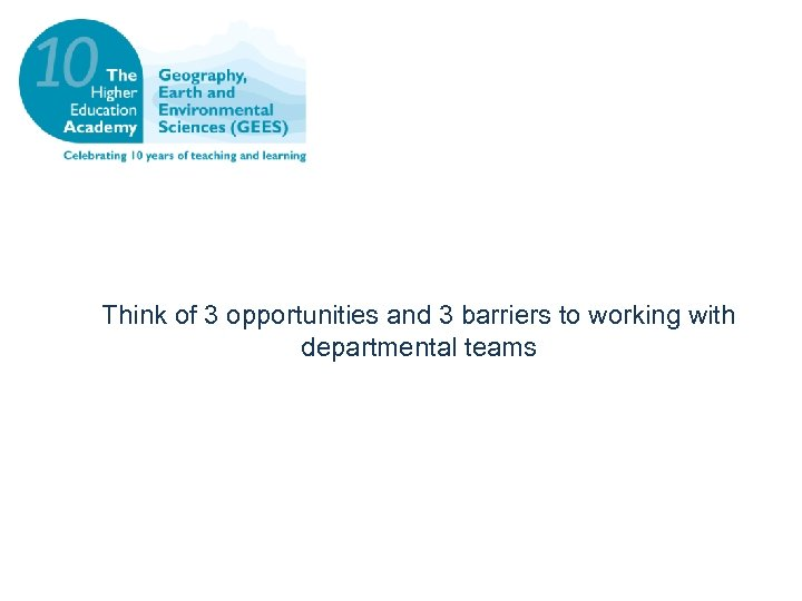 Think of 3 opportunities and 3 barriers to working with departmental teams