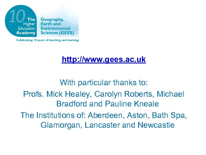 http: //www. gees. ac. uk With particular thanks to: Profs. Mick Healey, Carolyn Roberts,