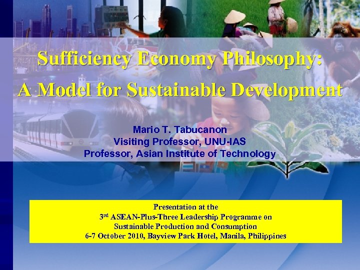 Sufficiency Economy Philosophy: A Model for Sustainable Development Mario T. Tabucanon Visiting Professor, UNU-IAS