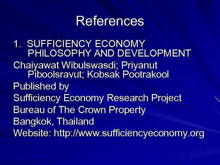 References 1. SUFFICIENCY ECONOMY PHILOSOPHY AND DEVELOPMENT Chaiyawat Wibulswasdi; Priyanut Piboolsravut; Kobsak Pootrakool Published