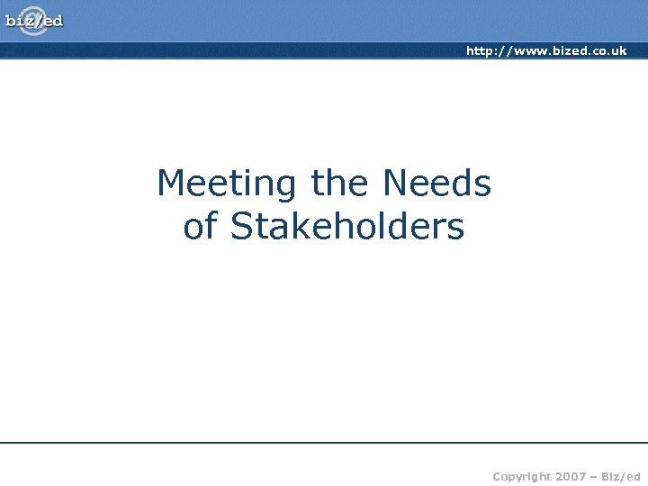 http: //www. bized. co. uk Meeting the Needs of Stakeholders Copyright 2007 – Biz/ed