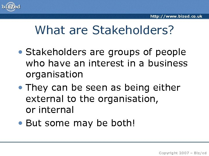 http: //www. bized. co. uk What are Stakeholders? • Stakeholders are groups of people