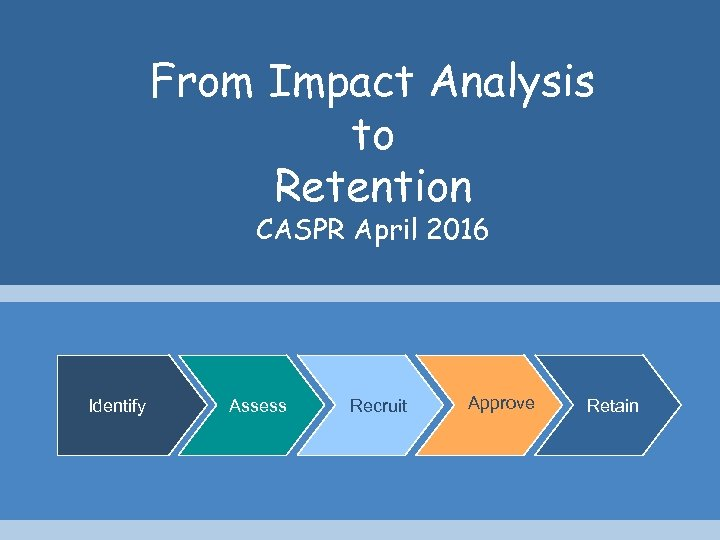 From Impact Analysis to Retention CASPR April 2016 Identify Assess Recruit Approve Retain