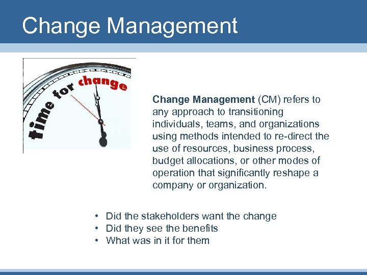 Change Management (CM) refers to any approach to transitioning individuals, teams, and organizations using