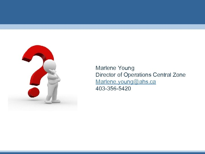 Marlene Young Director of Operations Central Zone Marlene. young@ahs. ca 403 -356 -5420