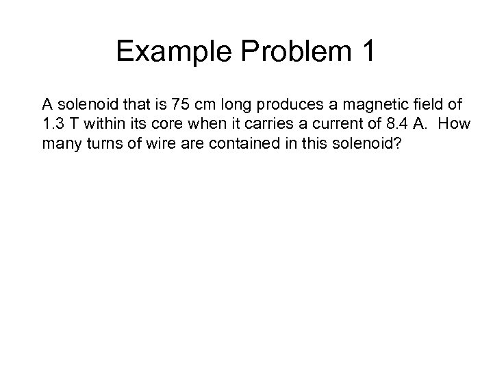 Example Problem 1 A solenoid that is 75 cm long produces a magnetic field