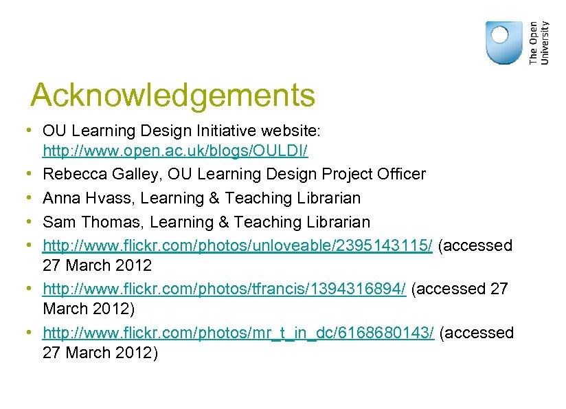 Acknowledgements • OU Learning Design Initiative website: http: //www. open. ac. uk/blogs/OULDI/ • Rebecca