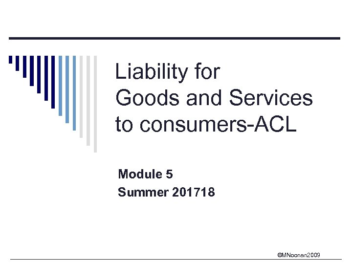 Liability for Goods and Services to consumers-ACL Module 5 Summer 201718 ©MNoonan 2009