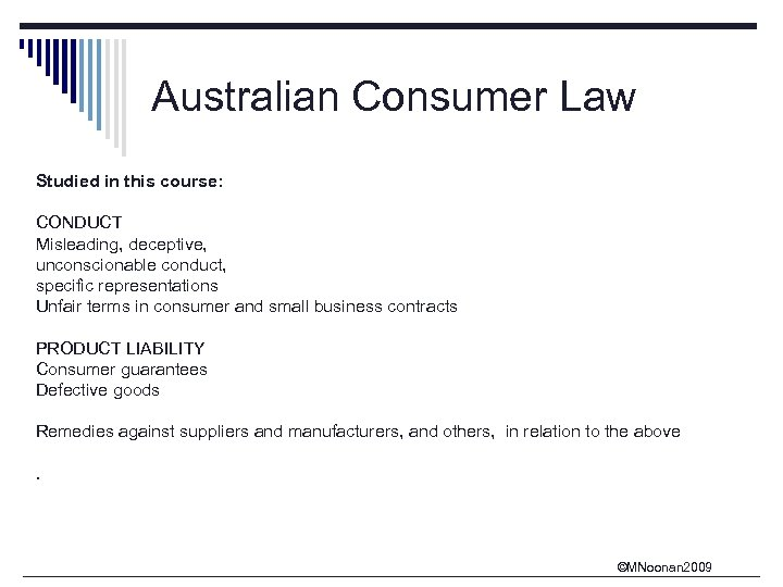 Australian Consumer Law Studied in this course: CONDUCT Misleading, deceptive, unconscionable conduct, specific representations
