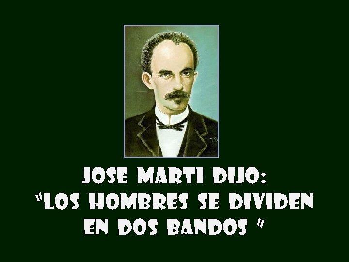 """JOSE MARTI DIJO: """"LOS HOMBRES SE DIVIDEN EN DOS BANDOS """""""