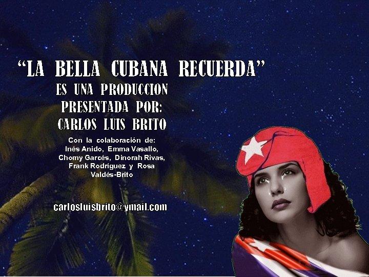 """""""LA BELLA CUBANA RECUERDA"""" ES UNA PRODUCCION PRESENTADA POR: CARLOS LUIS BRITO Con la"""