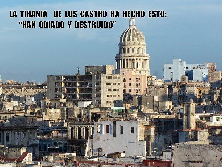 """LA TIRANIA DE LOS CASTRO HA HECHO ESTO: """"HAN DE ESTO… ODIADO Y DESTRUIDO"""""""