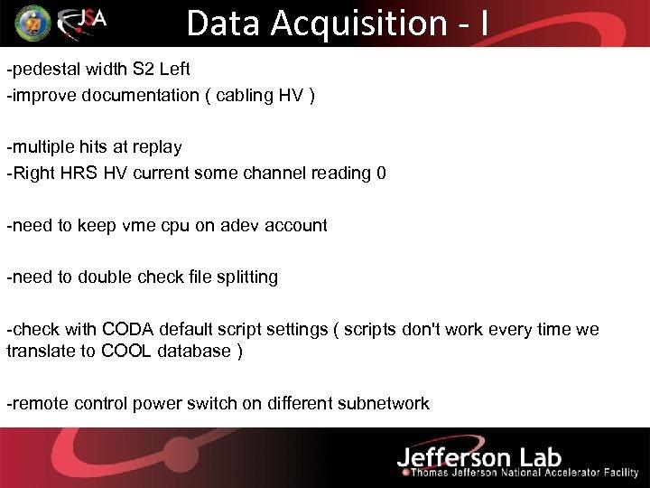 Data Acquisition - I -pedestal width S 2 Left -improve documentation ( cabling HV