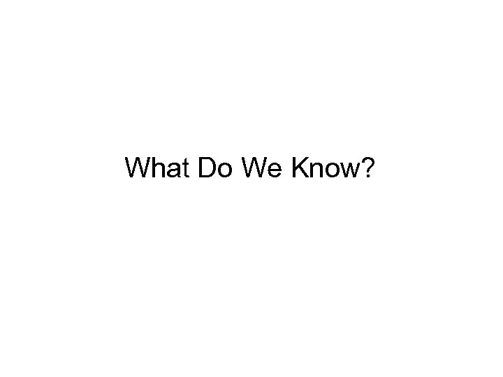 • What Do We Know?