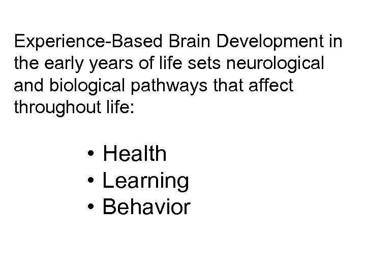 Experience-Based Brain Development in the early years of life sets neurological and biological pathways