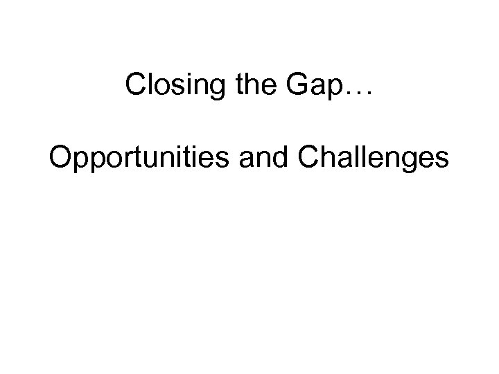 Closing the Gap… Opportunities and Challenges