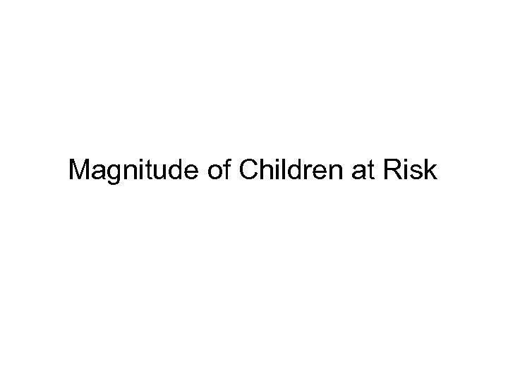 • Magnitude of Children at Risk