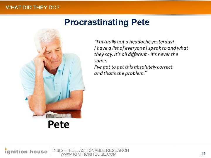 WHAT DID THEY DO? Procrastinating Pete INSIGHTFUL, ACTIONABLE RESEARCH WWW. IGNITIONHOUSE. COM 21