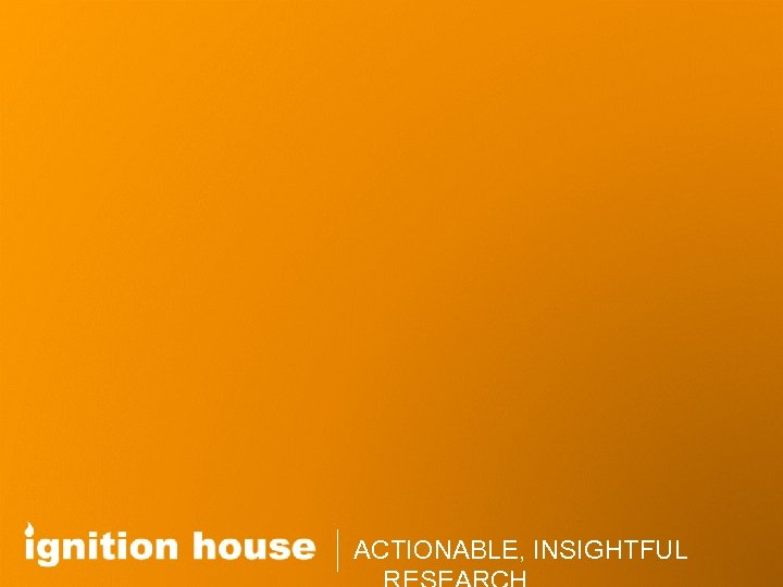 ACTIONABLE, INSIGHTFUL, ACTIONABLE RESEARCH WWW. IGNITIONHOUSE. COM