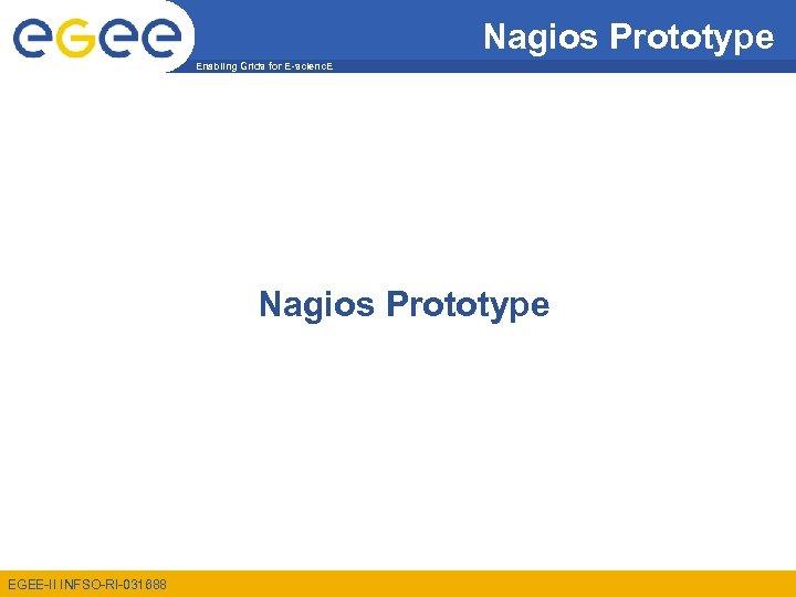 Nagios Prototype Enabling Grids for E-scienc. E Nagios Prototype EGEE-II INFSO-RI-031688