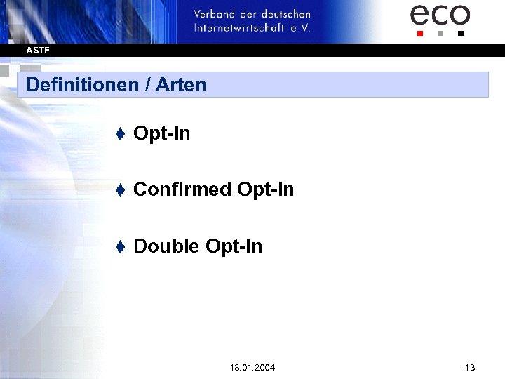 ASTF Definitionen / Arten t Opt-In t Confirmed Opt-In t Double Opt-In 13. 01.