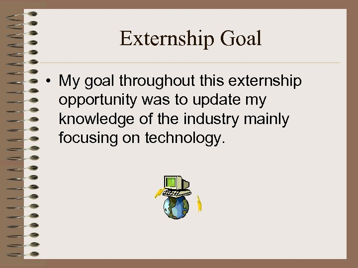 Externship Goal • My goal throughout this externship opportunity was to update my knowledge