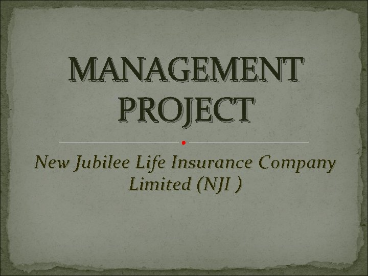 MANAGEMENT PROJECT New Jubilee Life Insurance Company Limited (NJI )