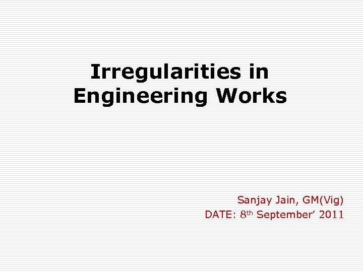 Irregularities in Engineering Works Sanjay Jain, GM(Vig) DATE: 8 th September' 2011