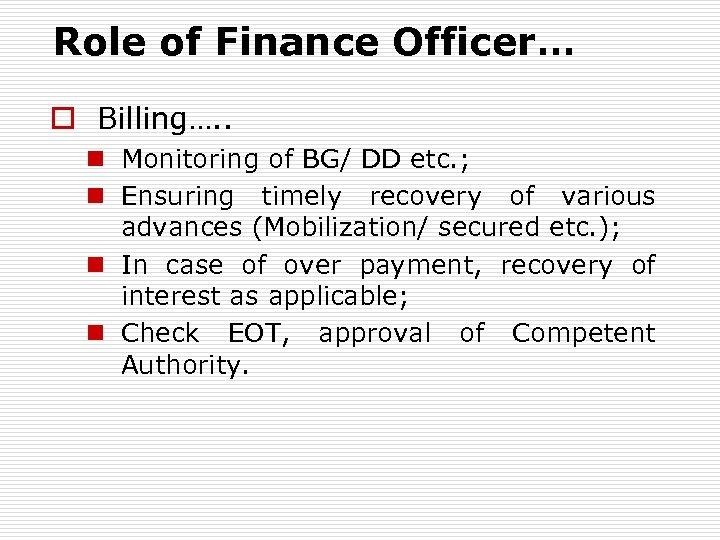 Role of Finance Officer… o Billing…. . n Monitoring of BG/ DD etc. ;
