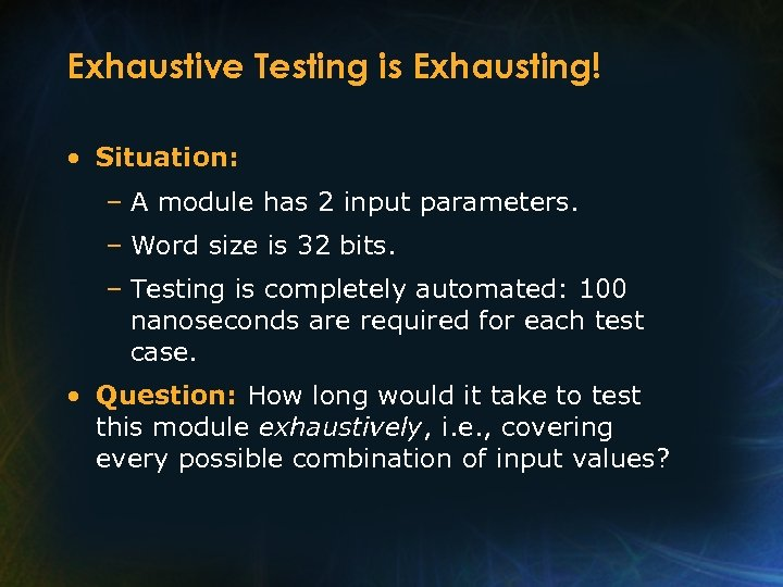 Exhaustive Testing is Exhausting! • Situation: – A module has 2 input parameters. –