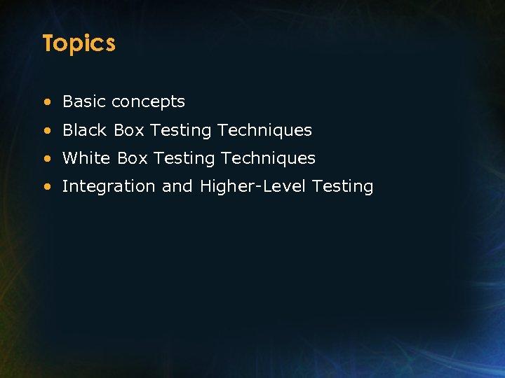 Topics • Basic concepts • Black Box Testing Techniques • White Box Testing Techniques