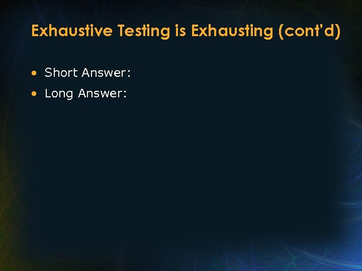 Exhaustive Testing is Exhausting (cont'd) • Short Answer: • Long Answer: