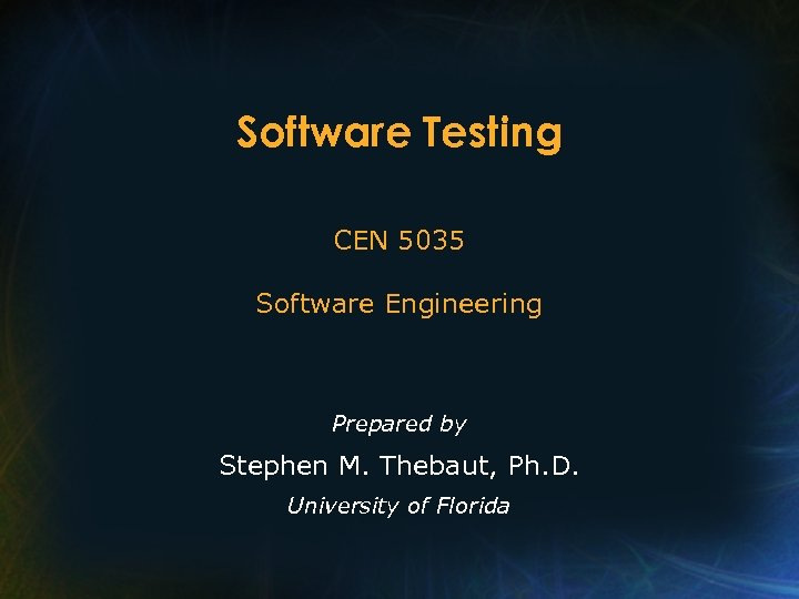 Software Testing CEN 5035 Software Engineering Prepared by Stephen M. Thebaut, Ph. D. University