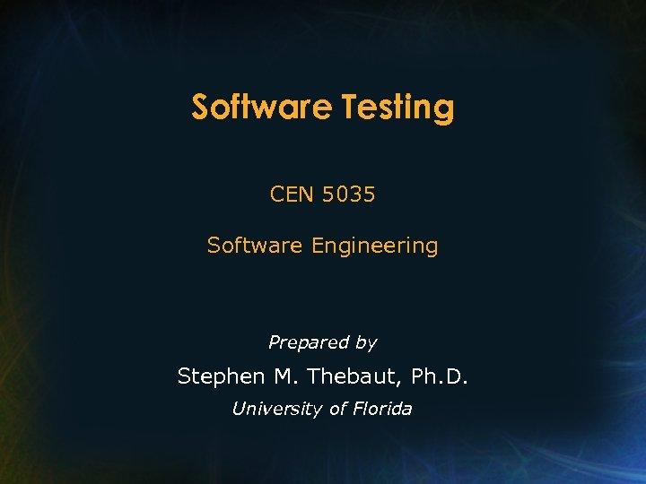 Software Testing CEN 5035 Software Engineering Prepared by Stephen M. Thebaut, Ph. D. University
