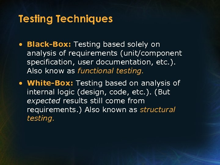 Testing Techniques • Black-Box: Testing based solely on analysis of requirements (unit/component specification, user