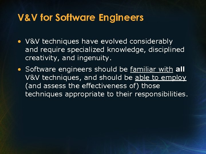 V&V for Software Engineers • V&V techniques have evolved considerably and require specialized knowledge,