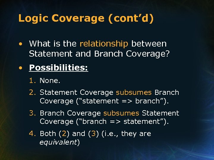 Logic Coverage (cont'd) • What is the relationship between Statement and Branch Coverage? •