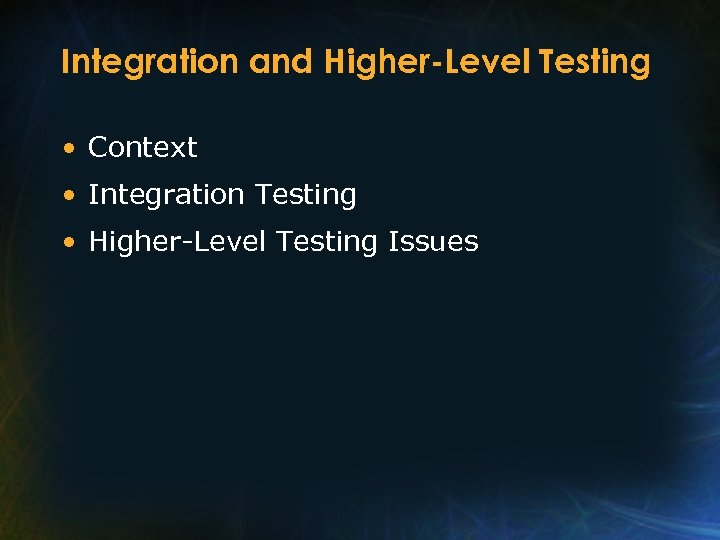 Integration and Higher-Level Testing • Context • Integration Testing • Higher-Level Testing Issues