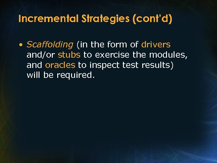 Incremental Strategies (cont'd) • Scaffolding (in the form of drivers and/or stubs to exercise