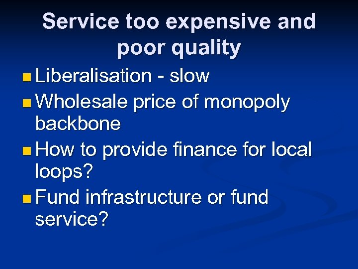 Service too expensive and poor quality n Liberalisation - slow n Wholesale price of