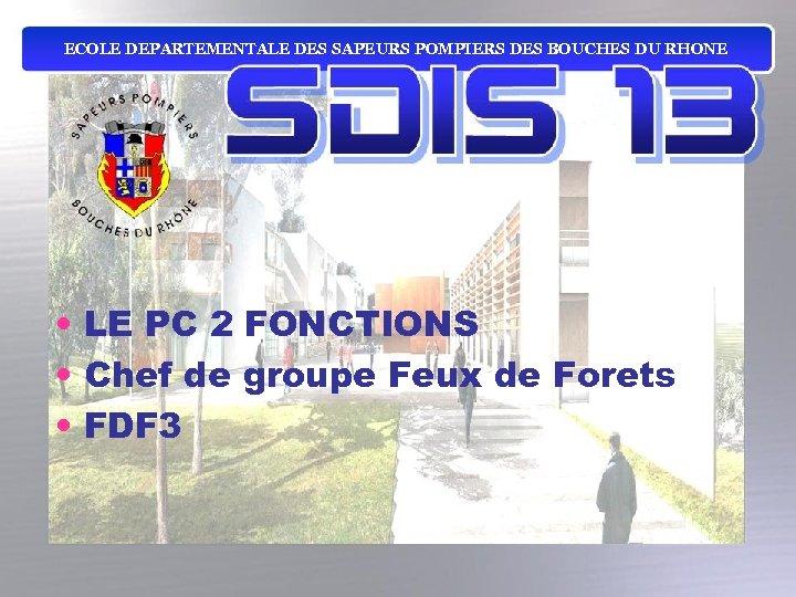 ECOLE DEPARTEMENTALE DES SAPEURS POMPIERS DES BOUCHES DU RHONE • LE PC 2 FONCTIONS