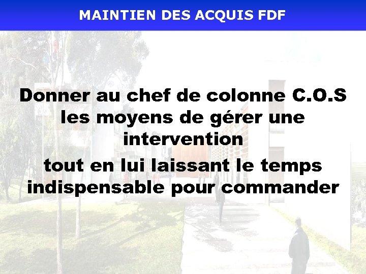 MAINTIEN DES ACQUIS FDF Donner au chef de colonne C. O. S les moyens