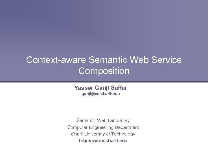 Context-aware Semantic Web Service Composition Yasser Ganji Saffar ganji@ce. sharif. edu Semantic Web Laboratory