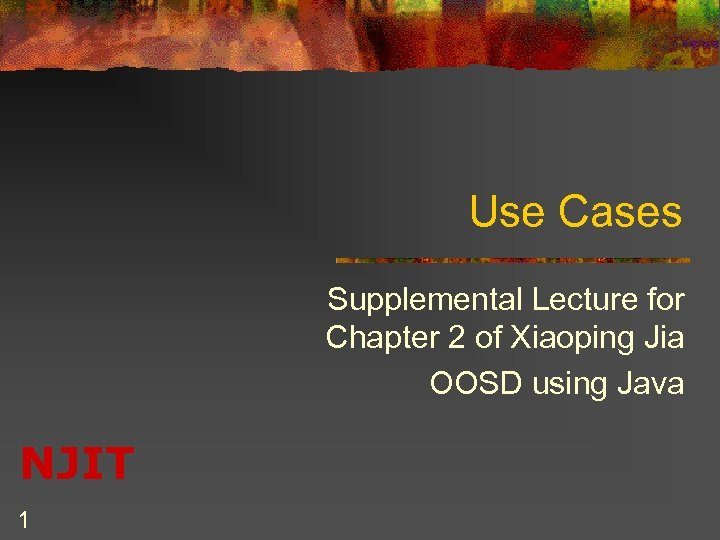 Use Cases Supplemental Lecture for Chapter 2 of Xiaoping Jia OOSD using Java NJIT