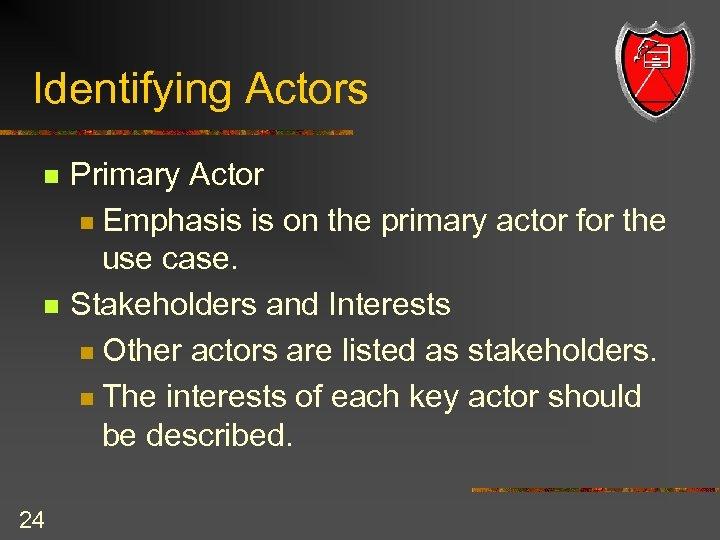 Identifying Actors n n 24 Primary Actor n Emphasis is on the primary actor