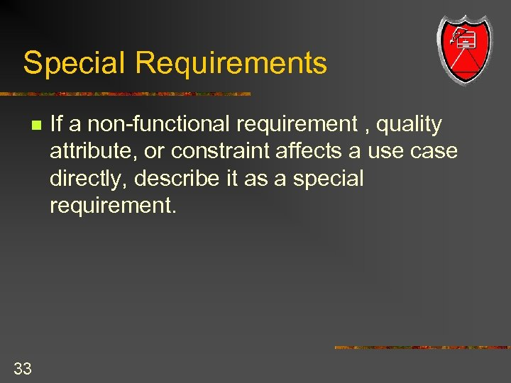 Special Requirements n 33 If a non-functional requirement , quality attribute, or constraint affects