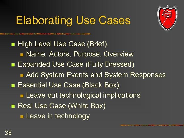 Elaborating Use Cases n n 35 High Level Use Case (Brief) n Name, Actors,